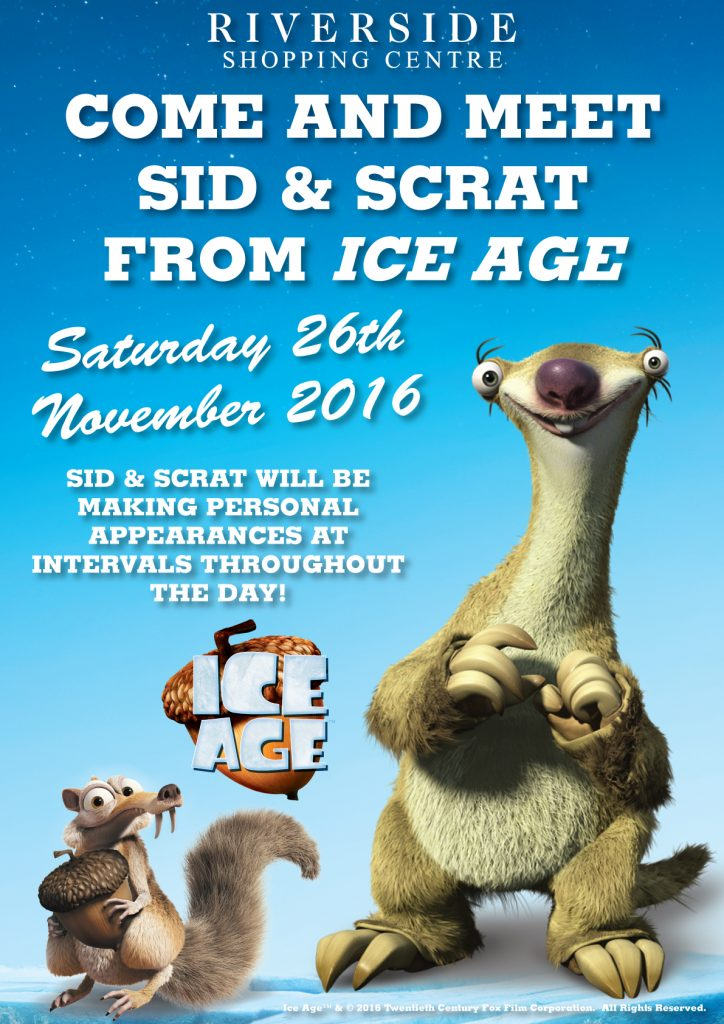 Don't forget to come and meet Sid & Scrat form Ice Age this Saturday (26th November). They will be at Riverside Shopping Centre at intervals from 11.30am until 4pm. Santa will also be in his Grotto from 11am until 3pm + FREE face painting and glitter tattoos.